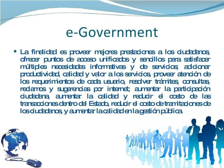 e-Government <ul><li>La finalidad es proveer mejores prestaciones a los ciudadanos, ofrecer puntos de acceso unificados y ...