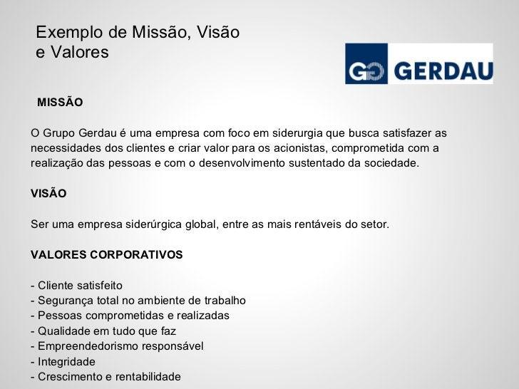 Exemplo de Missão, Visãoe Valores MISSÃOO Grupo Gerdau é uma empresa com foco em siderurgia que busca satisfazer asnecessi...