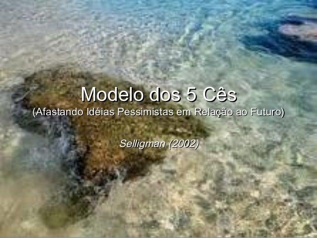 Modelo dos 5 CêsModelo dos 5 Cês (Afastando Idéias Pessimistas em Relação ao Futuro)(Afastando Idéias Pessimistas em Relaç...