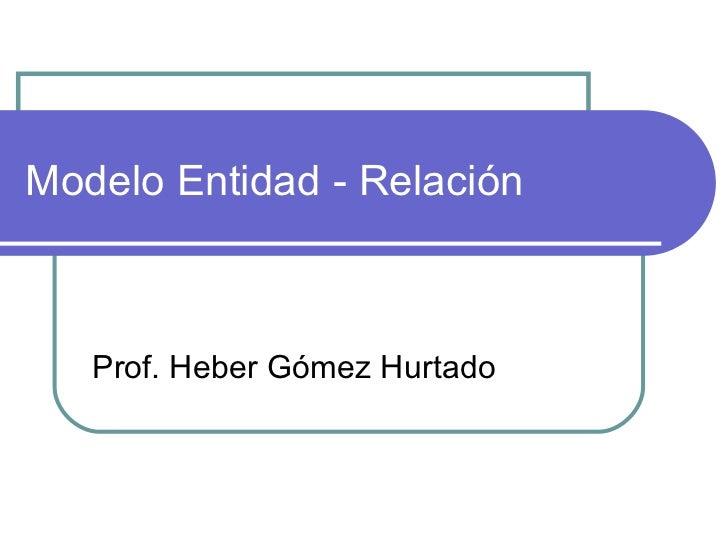 Modelo Entidad - Relación Prof. Heber Gómez Hurtado
