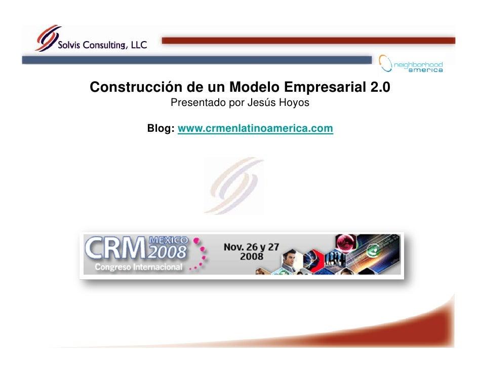 Construcción de un Modelo Empresarial 2.0            Presentado por Jesús Hoyos         Blog: www.crmenlatinoamerica.com