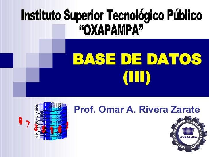 """BASE DE DATOS (III) Prof. Omar A. Rivera Zarate Instituto Superior Tecnológico Público  """"OXAPAMPA"""""""