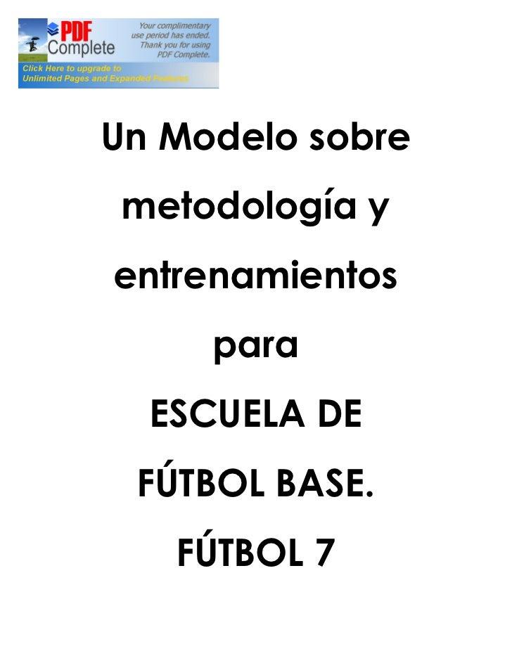 Un Modelo sobre  metodología y entrenamientos      para   ESCUELA DE  FÚTBOL BASE.    FÚTBOL 7