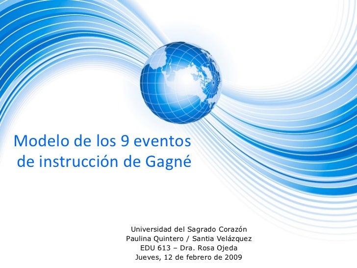 Modelo de los 9 eventos  de instrucción de Gagné Universidad del Sagrado Corazón Paulina Quintero / Santia Velázquez EDU 6...