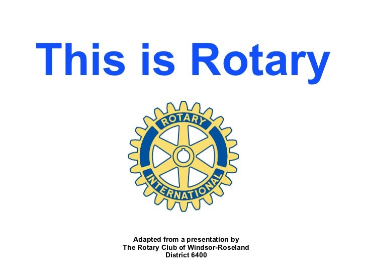 This is Rotary Adapted from a presentation by The Rotary Club of Windsor-Roseland District 6400