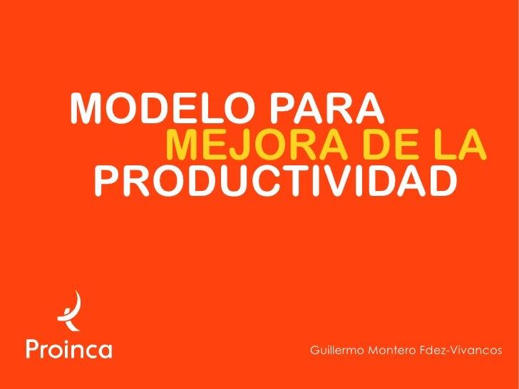 MODELO PARA    MEJORA DE LA  PRODUCTIVIDAD           Guillermo Montero Fdez-Vivancos