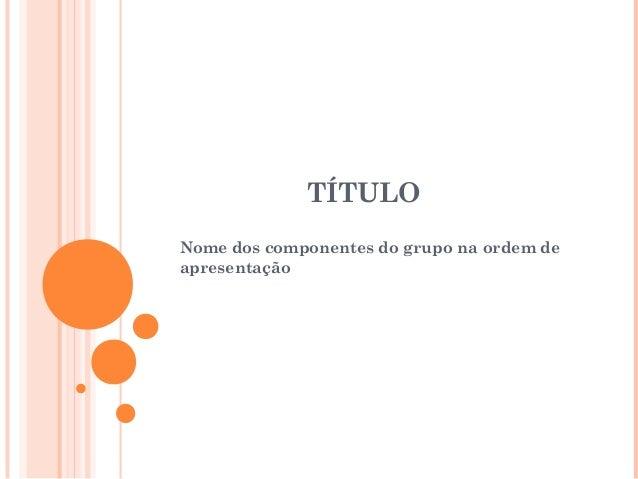 TÍTULONome dos componentes do grupo na ordem deapresentação