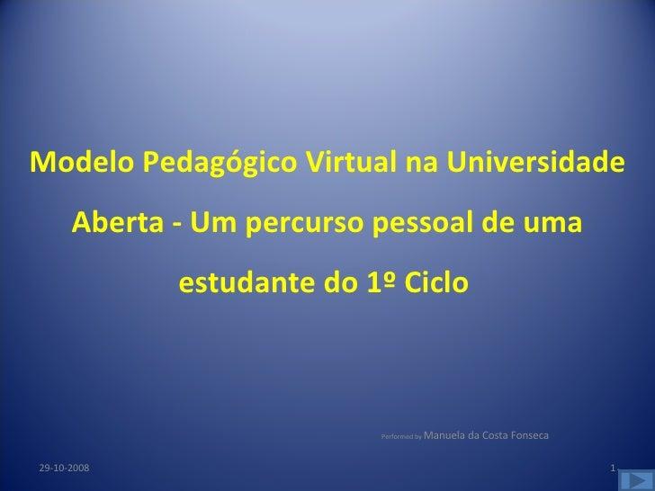 Performed by  Manuela da Costa Fonseca 29-10-2008 Modelo Pedagógico Virtual na Universidade Aberta - Um percurso pessoal d...