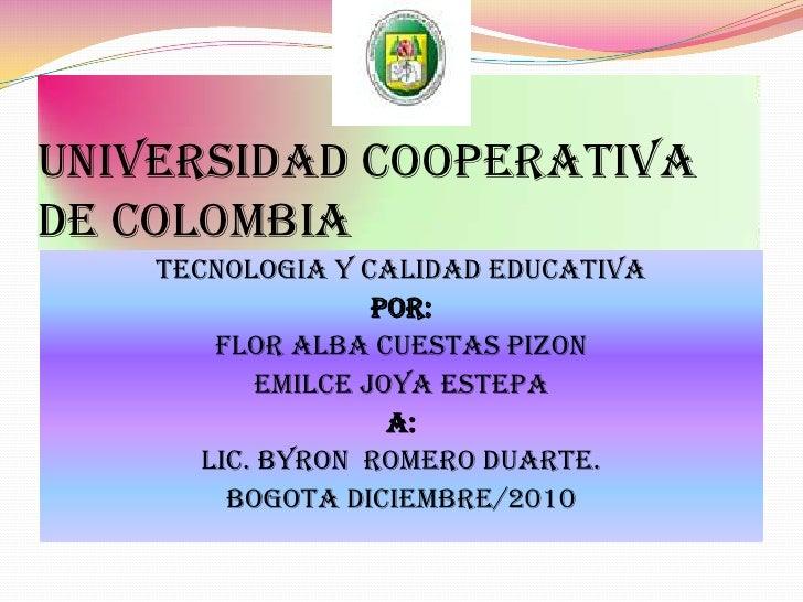 UNIVERSIDAD COOPERATIVA DE COLOMBIA<br />TECNOLOGIA Y CALIDAD EDUCATIVA<br />POR: <br />FLOR ALBA CUESTAS PIZON <br />EMIL...