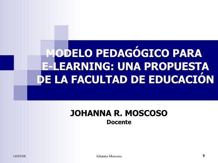 MODELO PEDAGÓGICO PARA  E-LEARNING: UNA PROPUESTA DE LA FACULTAD DE EDUCACIÓN JOHANNA R. MOSCOSO Docente