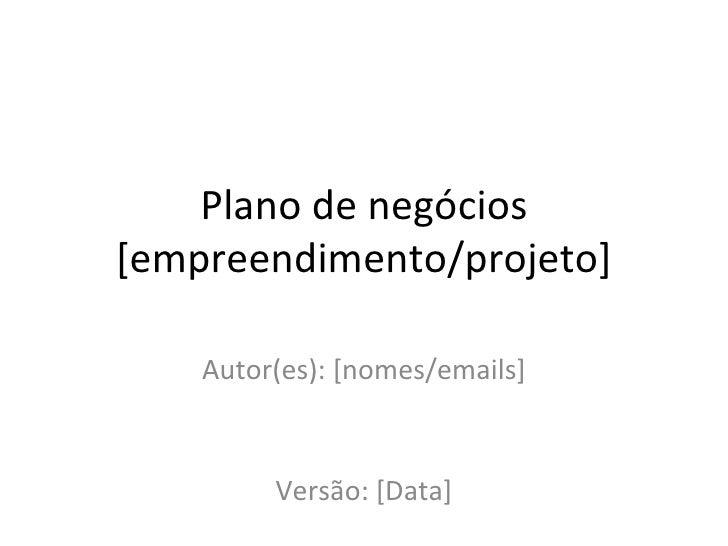 Plano de negócios [empreendimento/projeto] Autor(es): [nomes/emails] Versão: [Data]