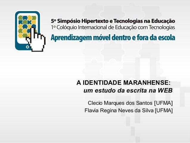 A IDENTIDADE MARANHENSE: um estudo da escrita na WEB Clecio Marques dos Santos [UFMA] Flavia Regina Neves da Silva [UFMA] ...