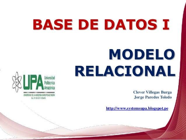 Clever Villegas Burga Jorge Paredes Toledo http://www.systemsupa.blogspot.pe MODELO RELACIONAL BASE DE DATOS I