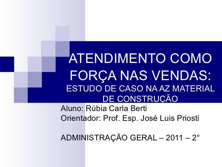 ATENDIMENTO COMO FORÇA NAS VENDAS :  ESTUDO DE CASO NA AZ MATERIAL DE CONSTRUÇÃO Aluno: Rúbia Carla Berti Orientador: Prof...