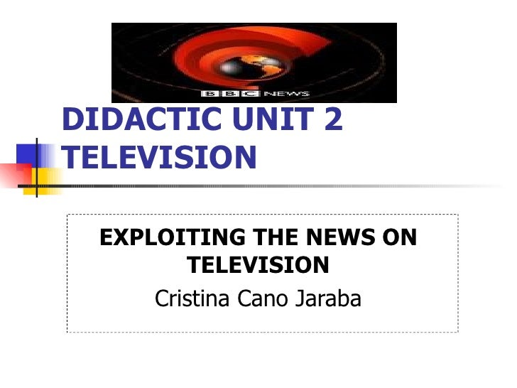 DIDACTIC UNIT 2 TELEVISION   EXPLOITING THE NEWS ON TELEVISION Cristina Cano Jaraba