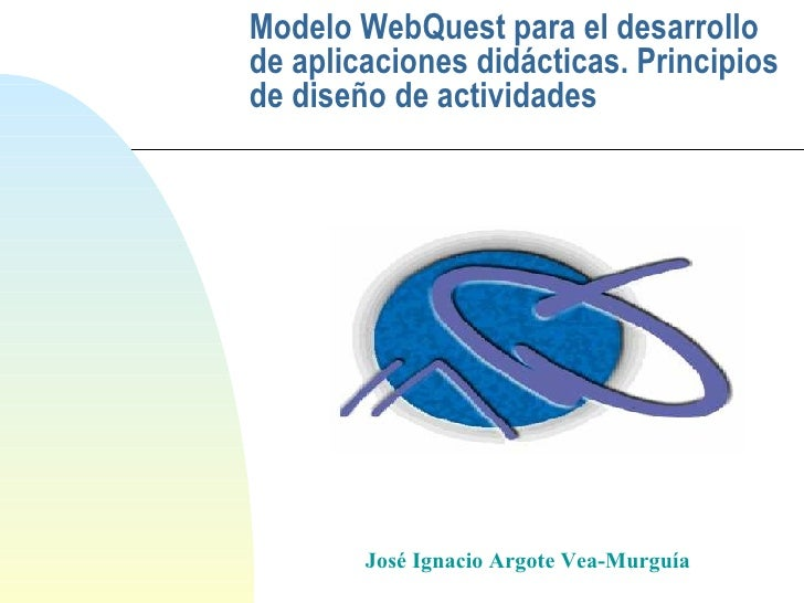Modelo WebQuest para el desarrollo de aplicaciones didácticas. Principios de diseño de actividades José Ignacio Argote Vea...