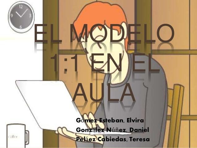 EL MODELO 1:1 EN EL AULA Gómez Esteban, Elvira González Núñez, Daniel Peláez Cabiedas, Teresa