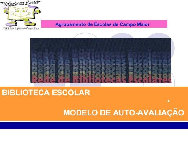 AUTO-AVALIAÇÃO DA BIBLIOTECA ESCOLARBIBLIOTECA ESCOLAR * MODELO DE AUTO-AVALIAÇÃO Agrupamento de Escolas de Campo Maior
