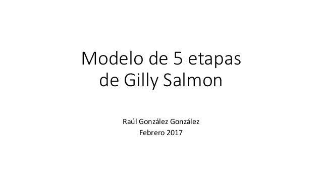 Modelo de 5 etapas de Gilly Salmon Raúl González González Febrero 2017