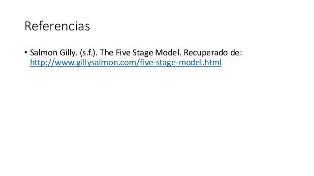 Referencias • Salmon Gilly. (s.f.). The Five Stage Model. Recuperado de: http://www.gillysalmon.com/five-stage-model.html