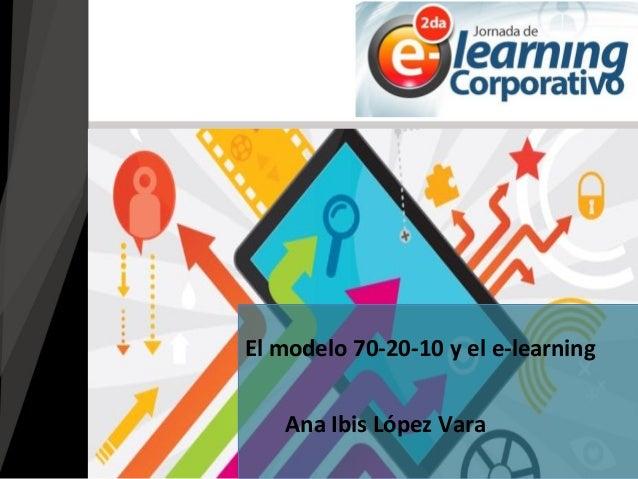 Ana Ibis López Vara El modelo 70-20-10 y el e-learning