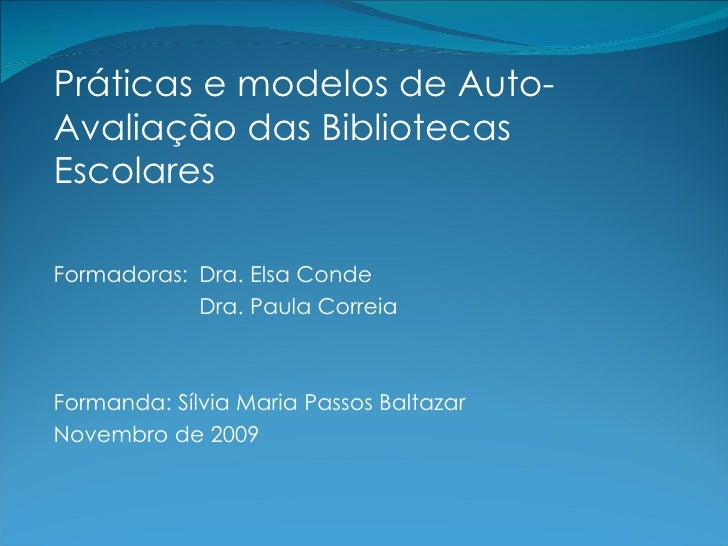 <ul><li>Práticas e modelos de Auto-Avaliação das Bibliotecas Escolares </li></ul><ul><li>Formadoras:  Dra. Elsa Conde </li...