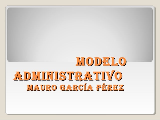 ModeloModelo adMinistrativoadMinistrativo Mauro García PérezMauro García Pérez