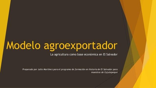 Modelo agroexportador La agricultura como base económica en El Salvador Preparado por Julio Martínez para el programa de f...