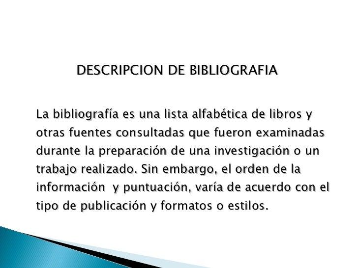 <ul><li>DESCRIPCION DE BIBLIOGRAFIA  </li></ul><ul><li>La bibliografía es una lista alfabética de libros y otras fuentes c...