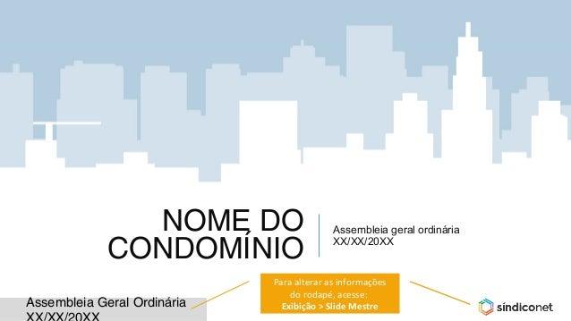 Assembleia Geral Ordinária NOME DO CONDOMÍNIO Assembleia geral ordinária XX/XX/20XX Para alterar as informações do rodapé,...