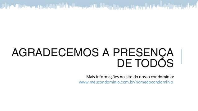 AGRADECEMOS A PRESENÇA DE TODOS Mais informações no site do nosso condomínio: www.meucondominio.com.br/nomedocondominio