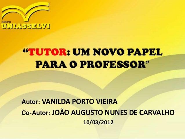 """""""TUTOR: UM NOVO PAPEL PARA O PROFESSOR""""  Autor: VANILDA PORTO VIEIRA Co-Autor: JOÃO AUGUSTO NUNES DE CARVALHO 10/03/2012"""