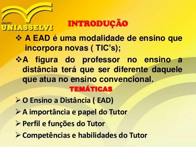 INTRODUÇÃO   A EAD é uma modalidade de ensino que incorpora novas ( TIC's); A figura do professor no ensino a distância ...