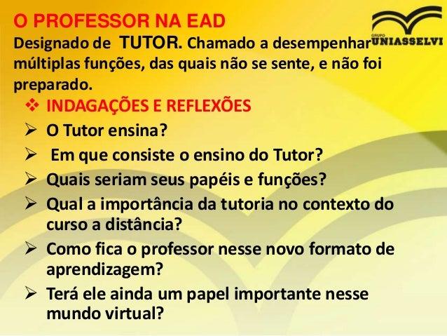 O PROFESSOR NA EAD Designado de TUTOR. Chamado a desempenhar múltiplas funções, das quais não se sente, e não foi preparad...