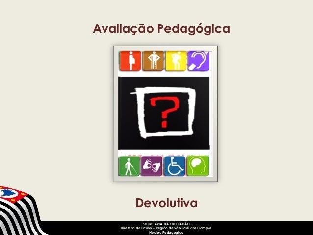 Avaliação Pedagógica  Devolutiva  SECRETARIA DA EDUCAÇÃO  Diretoria de Ensino – Região de São José dos Campos  Núcleo Peda...