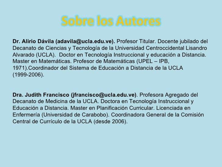 Dr. Alirio Dávila (adavila@ucla.edu.ve).  Profesor Titular. Docente jubilado del Decanato de Ciencias y Tecnología de la U...