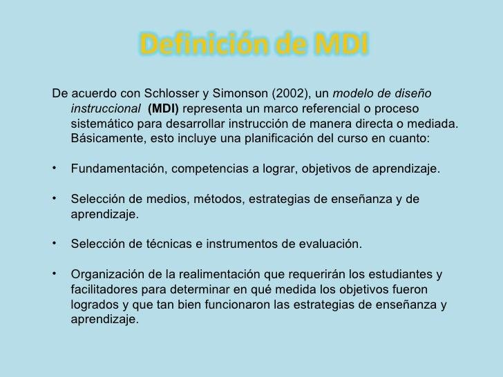 <ul><li>De acuerdo con Schlosser y Simonson (2002), un  modelo de diseño instruccional   (MDI)  representa un marco refere...