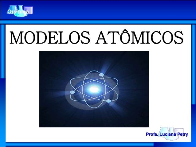 MODELOS ATÔMICOS Química Profa. Luciana Petry