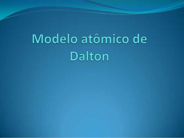 Modelo Atômico de Dalton Em 1808 o inglês John Dalton propôs a ideia de que as   propriedades da matéria podem ser explic...