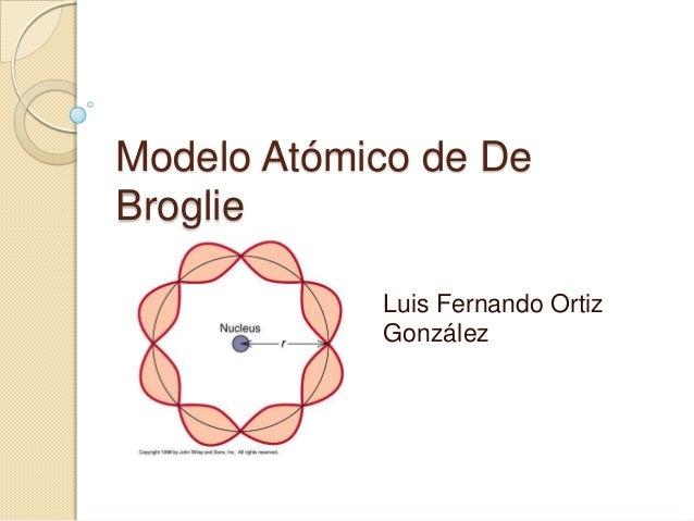Modelo Atómico de DeBroglie            Luis Fernando Ortiz            González