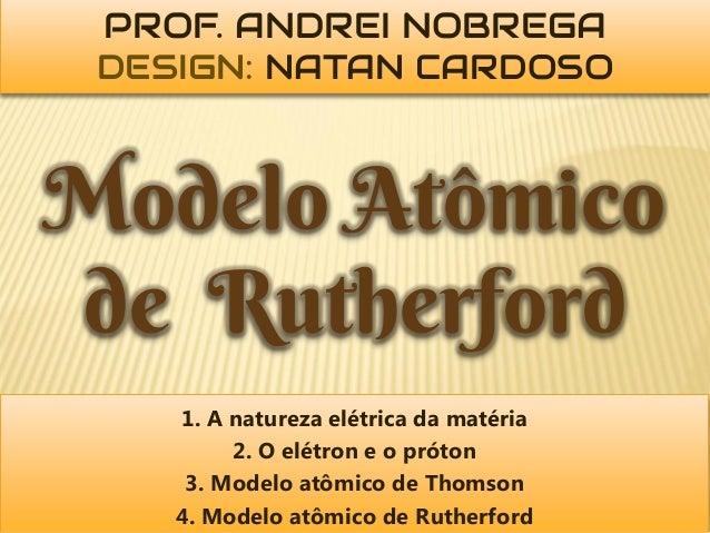 PROF. ANDREI NOBREGA DESIGN: NATAN CARDOSOModelo Atômicode Rutherford    1. A natureza elétrica da matéria         2. O el...