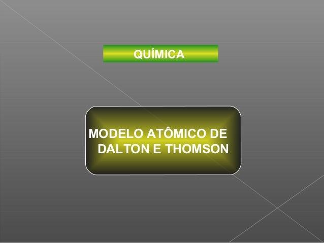 QUÍMICAMODELO ATÔMICO DE DALTON E THOMSON