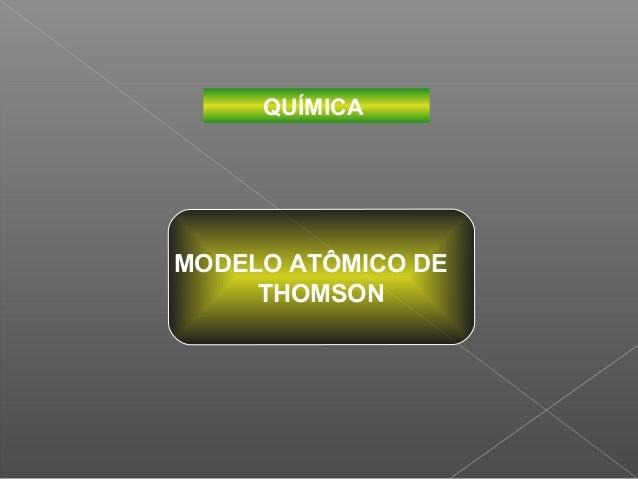QUÍMICAMODELO ATÔMICO DE     THOMSON