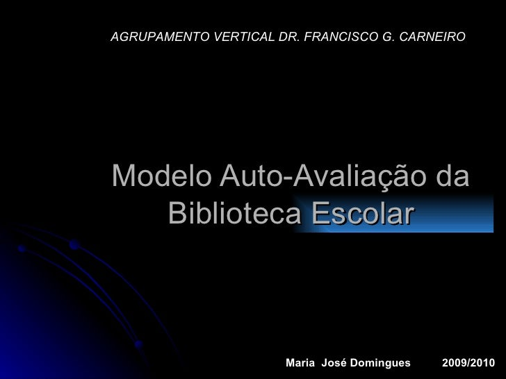 Modelo Auto-Avaliação da Biblioteca Escolar AGRUPAMENTO VERTICAL DR. FRANCISCO G. CARNEIRO Maria  José Domingues  2009/2010