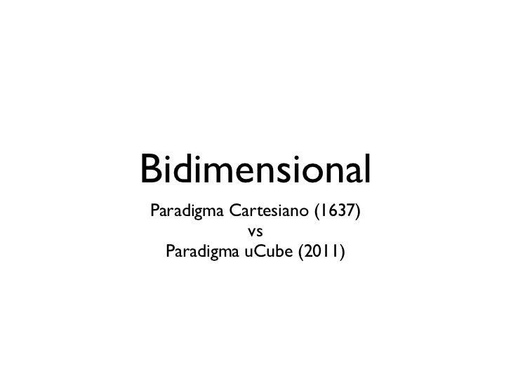 BidimensionalParadigma Cartesiano (1637)            vs  Paradigma uCube (2011)