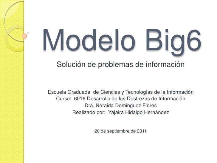 Modelo Big6<br />Solución de problemas de información<br />EscuelaGraduadade Ciencias y Tecnologías de la Información<br /...