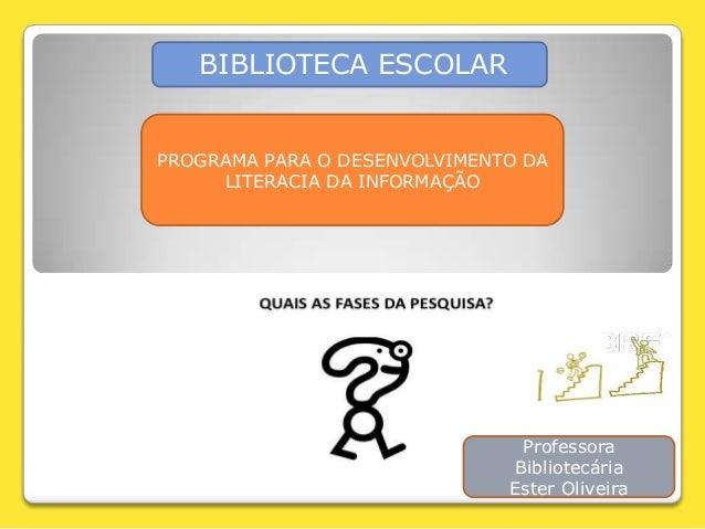 BIBLIOTECA ESCOLAR PROGRAMA PARA O DESENVOLVIMENTO DA LITERACIA DA INFORMAÇÃO Professora Bibliotecária Ester Oliveira