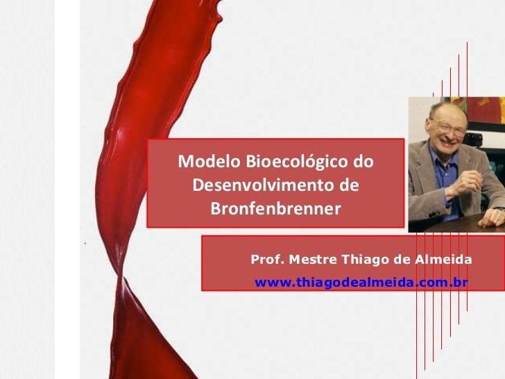 Modelo Bioecológico do Desenvolvimento de Bronfenbrenner Prof. Mestre Thiago de Almeida www.thiagodealmeida.com.br