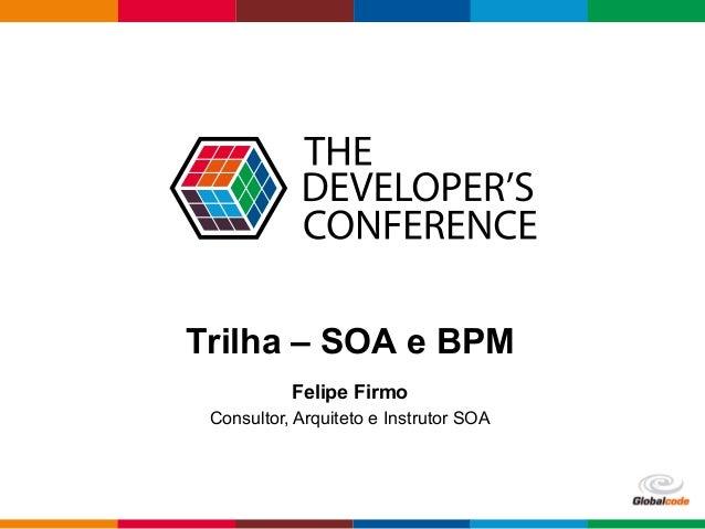 Globalcode  –  Open4education Trilha – SOA e BPM Felipe Firmo Consultor, Arquiteto e Instrutor SOA