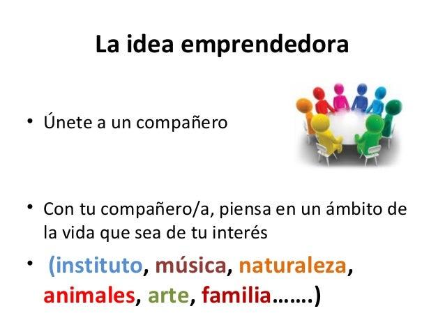 La idea emprendedora • Únete a un compañero • Con tu compañero/a, piensa en un ámbito de la vida que sea de tu interés • (...